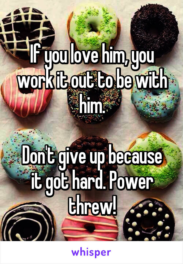 If you love him, you work it out to be with him.  Don't give up because it got hard. Power threw!
