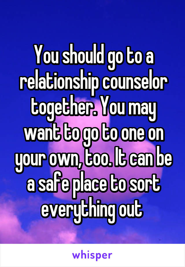 You should go to a relationship counselor together. You may want to go to one on your own, too. It can be a safe place to sort everything out