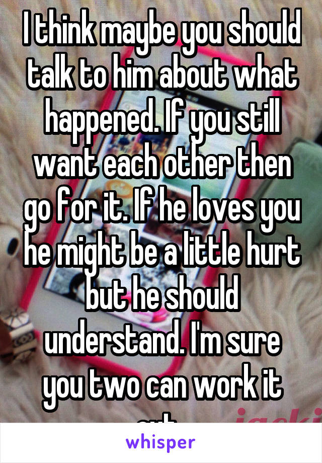 I think maybe you should talk to him about what happened. If you still want each other then go for it. If he loves you he might be a little hurt but he should understand. I'm sure you two can work it out.