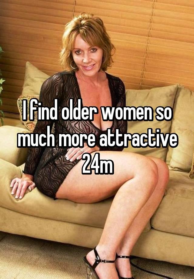 I find older women so much more attractive 24m