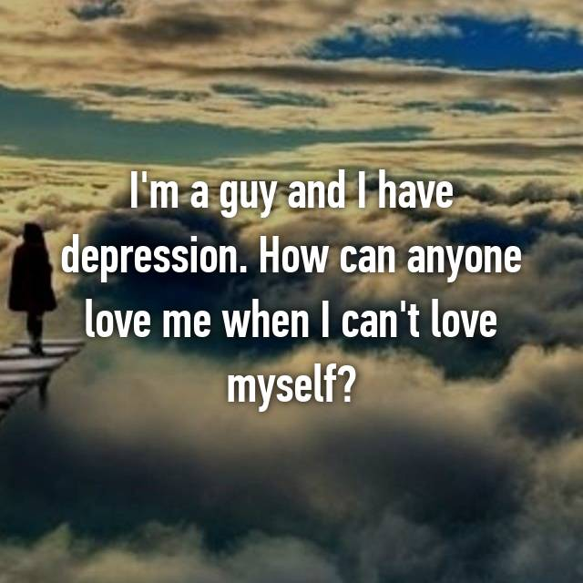 I'm a guy and I have depression. How can anyone love me when I can't love myself?