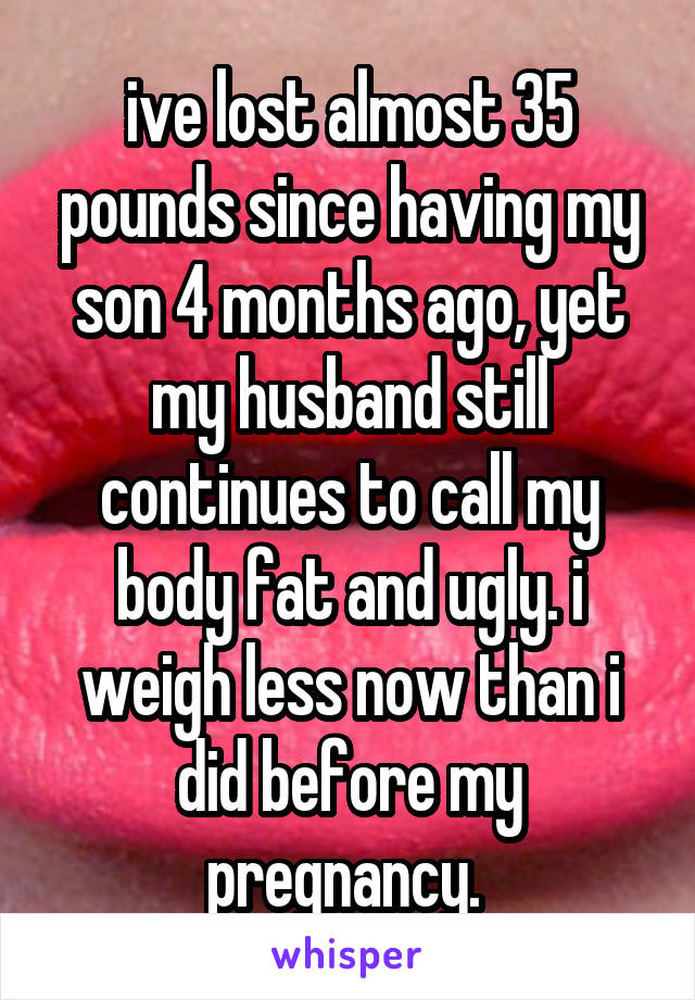 ive lost almost 35 pounds since having my son 4 months ago, yet my husband still continues to call my body fat and ugly. i weigh less now than i did before my pregnancy.