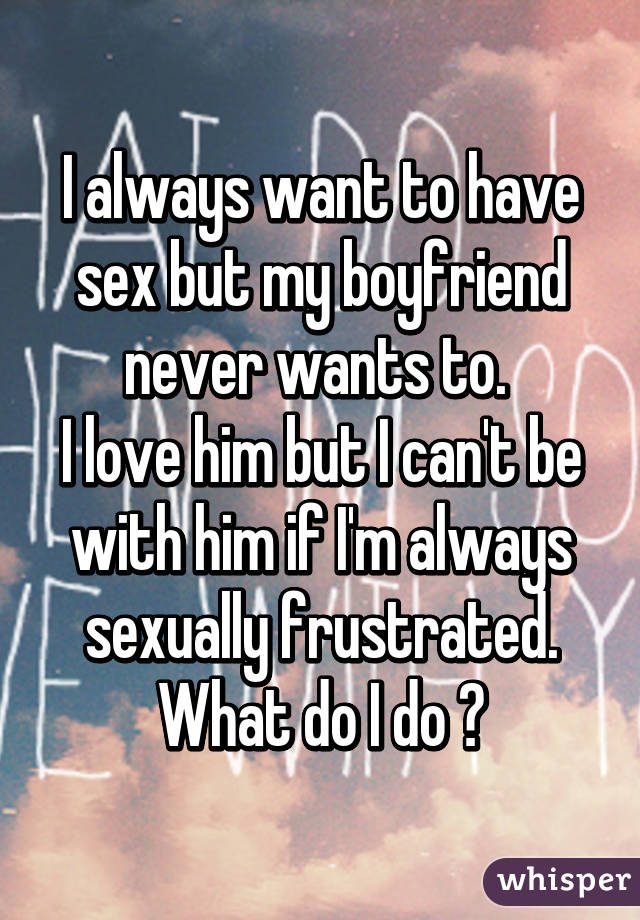 I never want to have sex with my boyfriend
