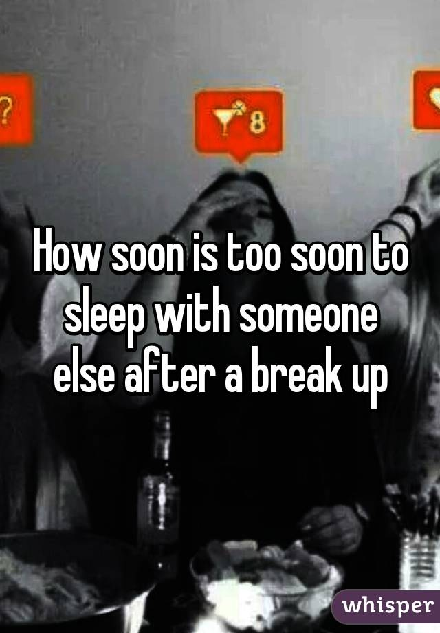 How soon is too soon to sleep with someone else after a break up
