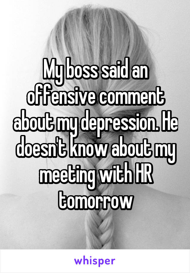 My boss said an offensive comment about my depression. He doesn't know about my meeting with HR tomorrow
