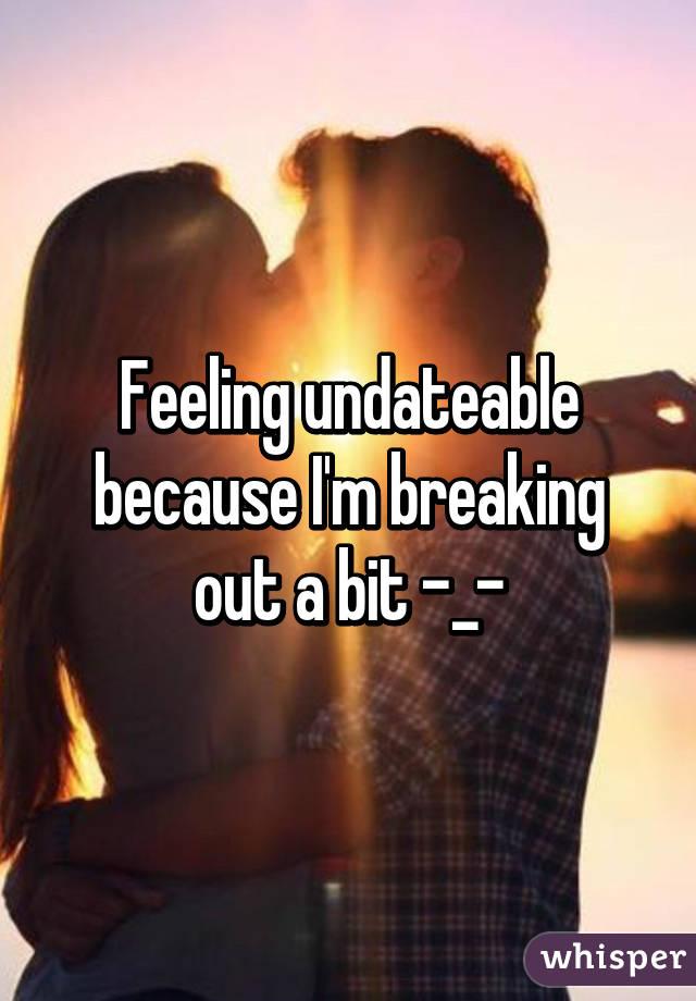 I feel undateable
