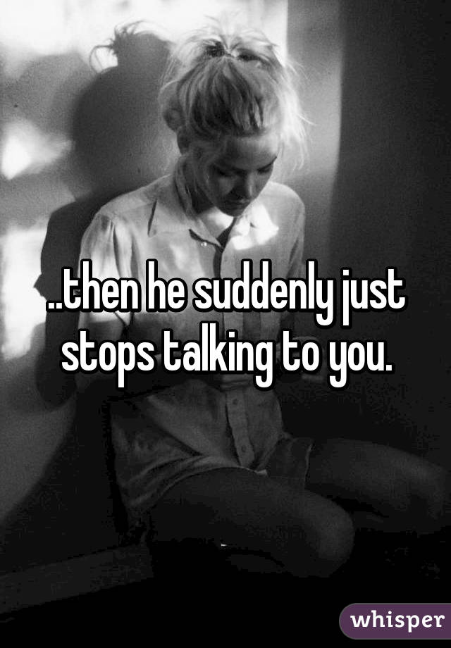 then he suddenly just stops talking to you