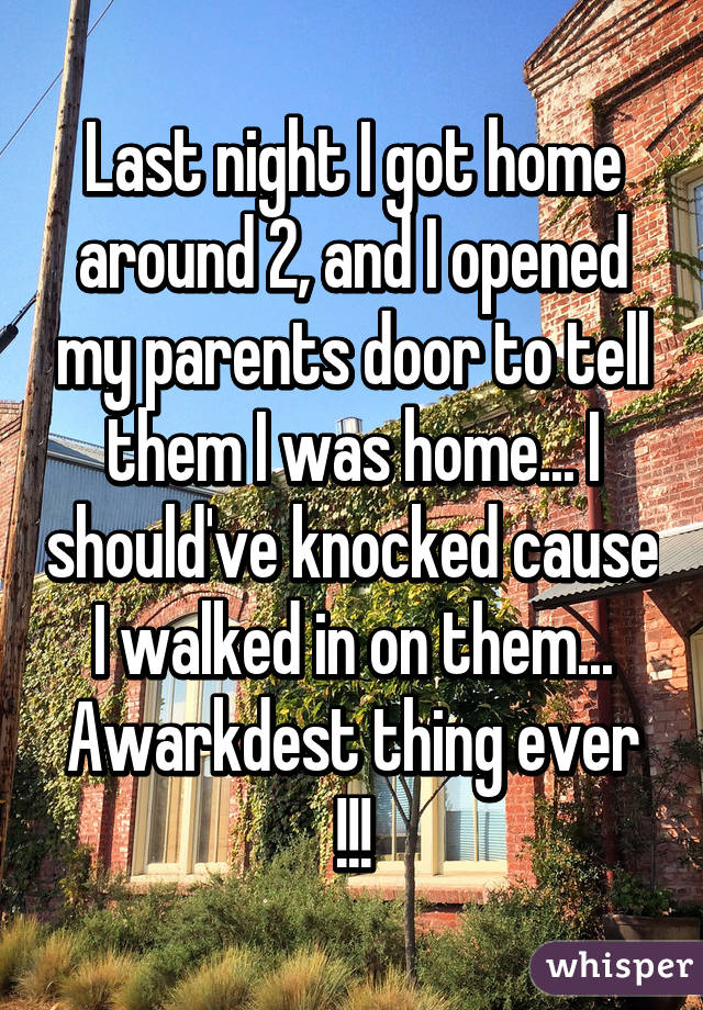 Last night I got home around 2, and I opened my parents door to tell them I was home... I should've knocked cause I walked in on them... Awarkdest thing ever !!!
