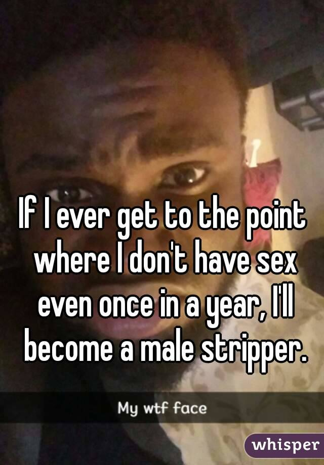 If I ever get to the point where I don't have sex even once in a year, I'll become a male stripper.