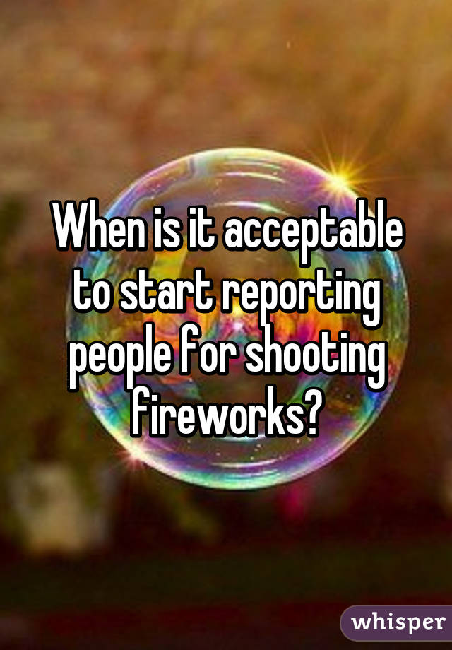 When is it acceptable to start reporting people for shooting fireworks?