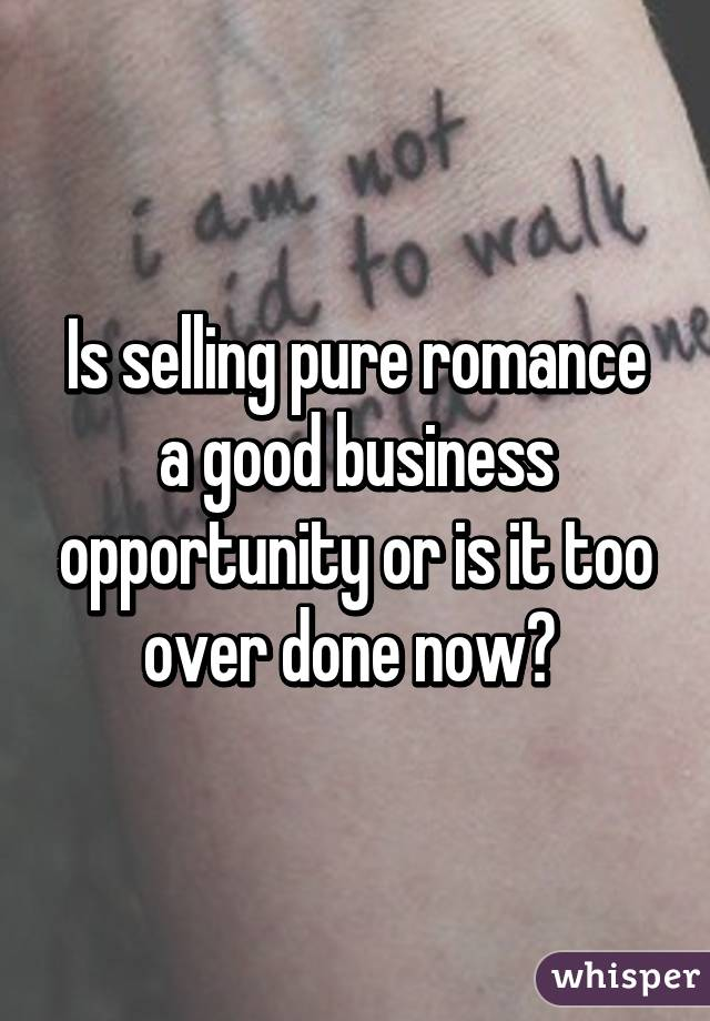 Is selling pure romance a good business opportunity or is it too over done now?