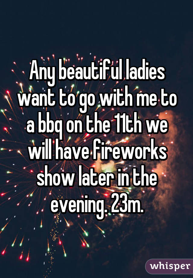Any beautiful ladies want to go with me to a bbq on the 11th we will have fireworks show later in the evening. 23m.