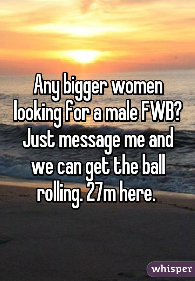 Any bigger women looking for a male FWB? Just message me and we can get the ball rolling. 27m here.