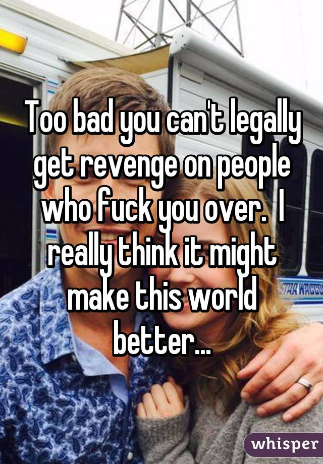 Too bad you can't legally get revenge on people who fuck you over.  I really think it might make this world better...