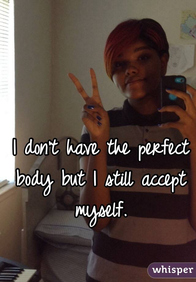 I don't have the perfect body but I still accept myself.