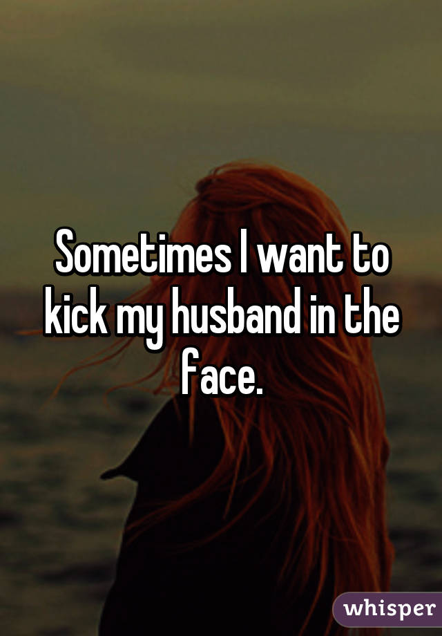 Sometimes I want to kick my husband in the face.