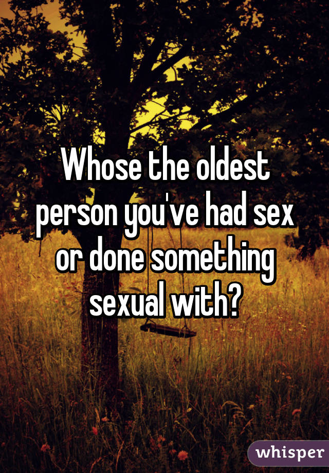 Whose the oldest person you've had sex or done something sexual with?