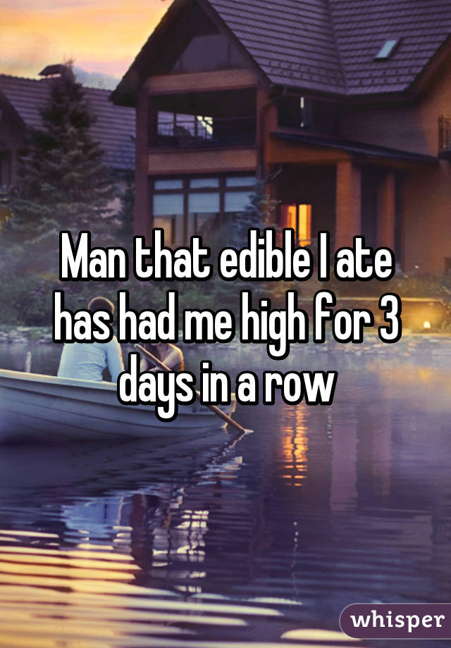 Man that edible I ate has had me high for 3 days in a row