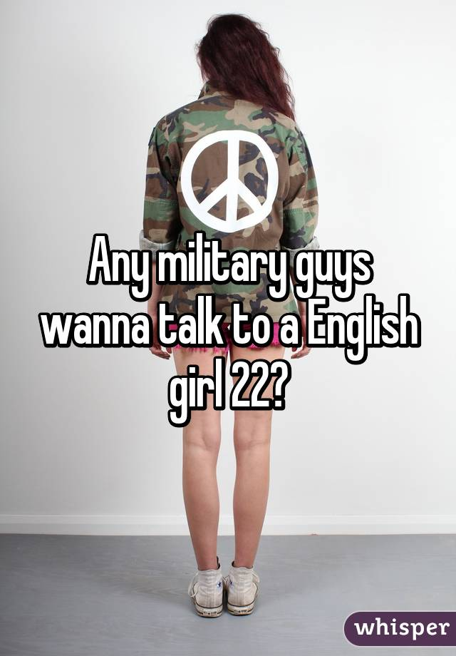 Any military guys wanna talk to a English girl 22?