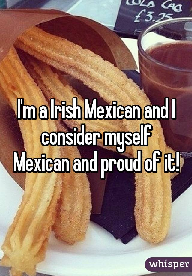 I'm a Irish Mexican and I consider myself Mexican and proud of it!