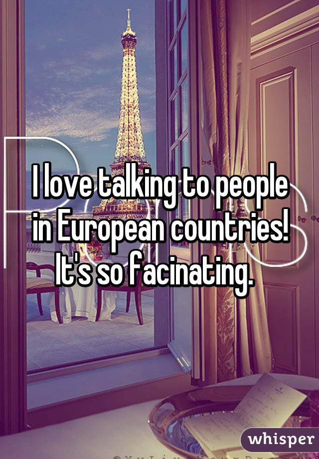 I love talking to people in European countries! It's so facinating.
