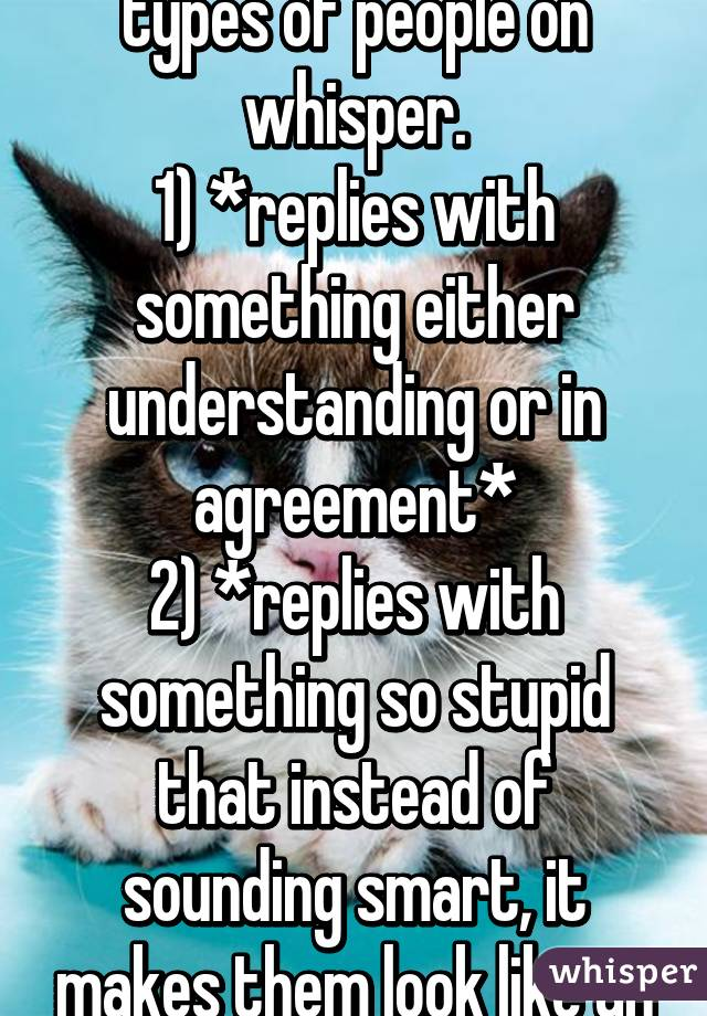 There seem to be two types of people on whisper. 1) *replies with something either understanding or in agreement* 2) *replies with something so stupid that instead of sounding smart, it makes them look like an idiot*