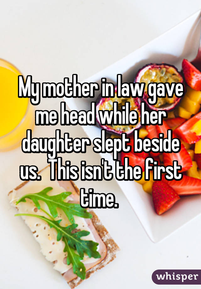 My mother in law gave me head while her daughter slept beside us.  This isn't the first time.