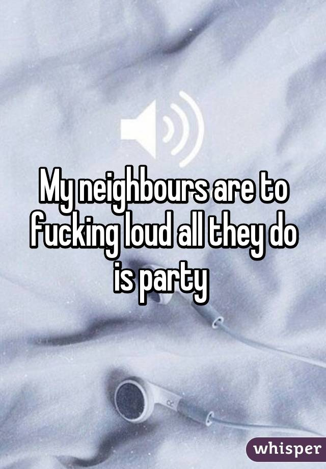 My neighbours are to fucking loud all they do is party