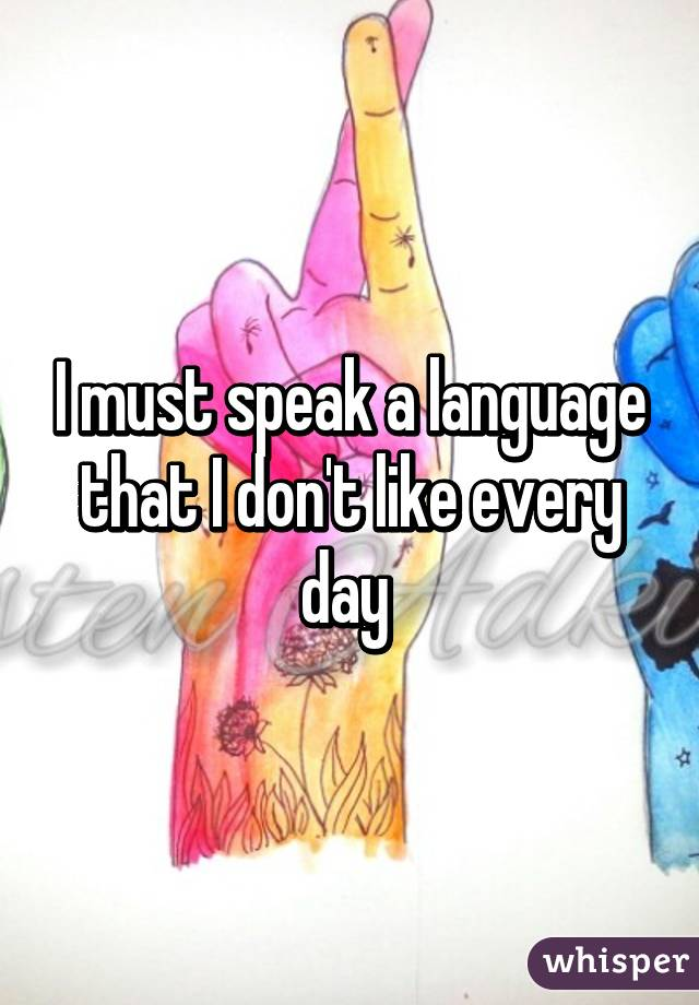 I must speak a language that I don't like every day