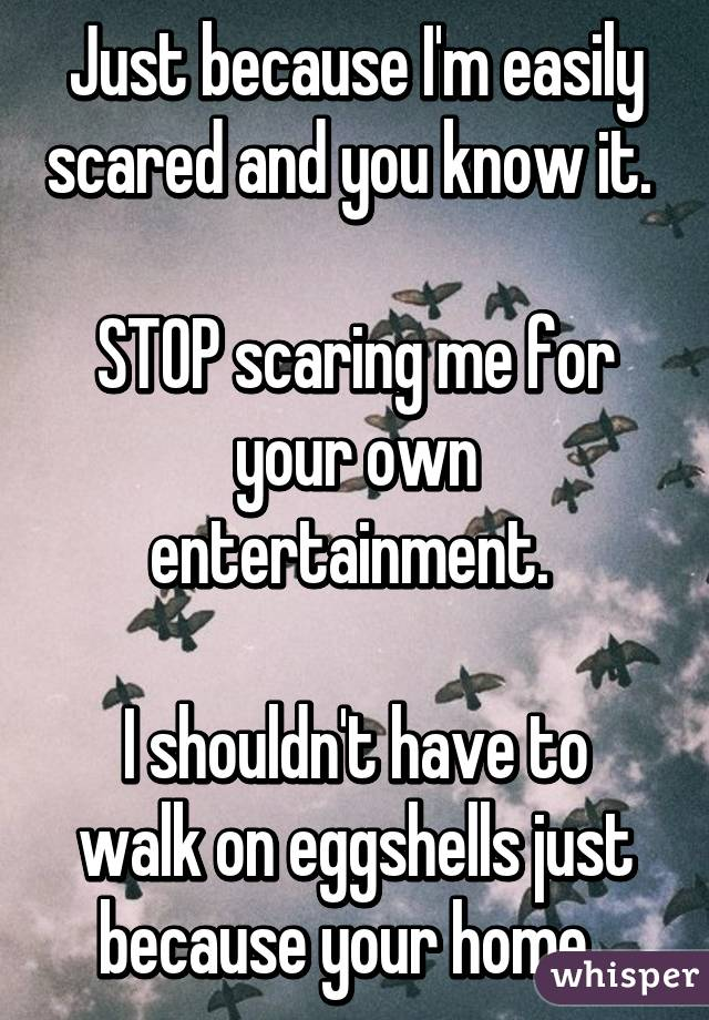 Just because I'm easily scared and you know it.   STOP scaring me for your own entertainment.   I shouldn't have to walk on eggshells just because your home.