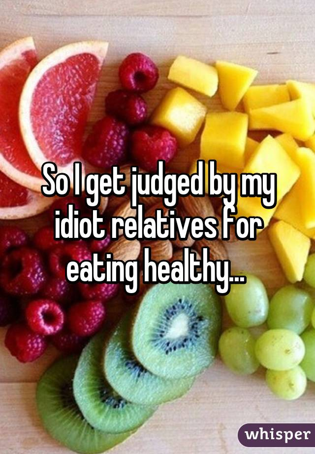 So I get judged by my idiot relatives for eating healthy...