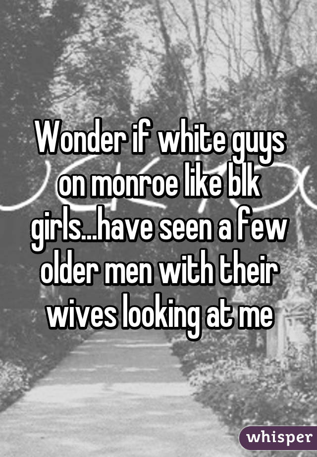 Wonder if white guys on monroe like blk girls...have seen a few older men with their wives looking at me