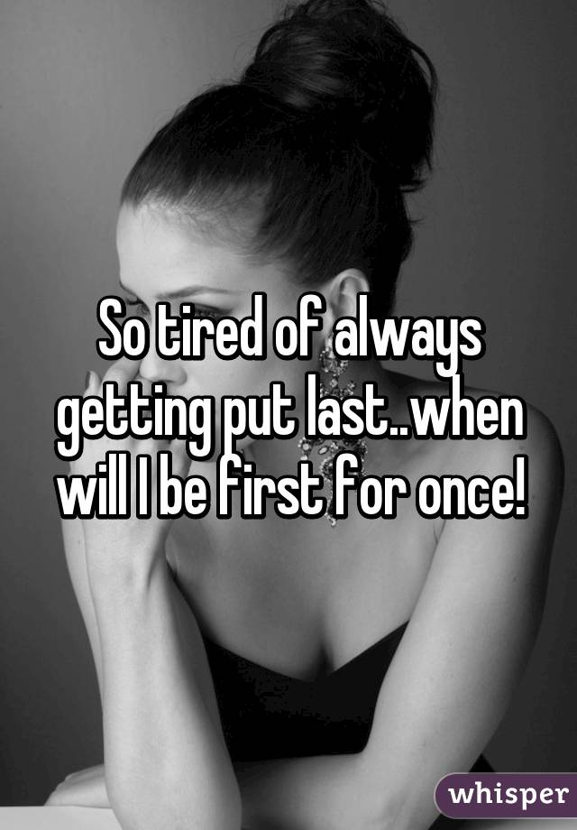 So tired of always getting put last..when will I be first for once!