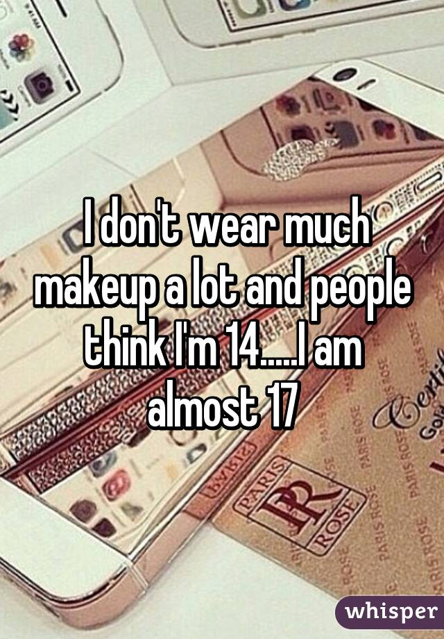 I don't wear much makeup a lot and people think I'm 14.....I am almost 17