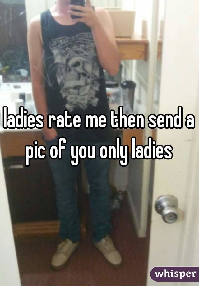 ladies rate me then send a pic of you only ladies