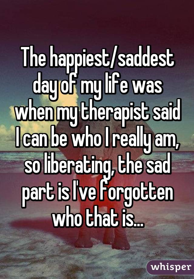 The happiest/saddest day of my life was when my therapist said I can be who I really am, so liberating, the sad part is I've forgotten who that is...
