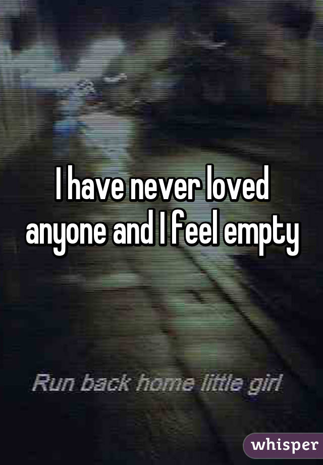 I have never loved anyone and I feel empty