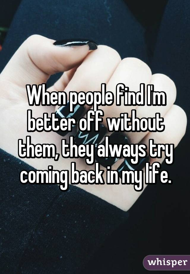 When people find I'm better off without them, they always try coming back in my life.