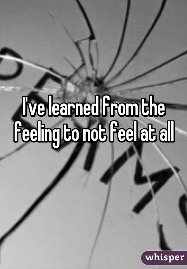 I've learned from the feeling to not feel at all
