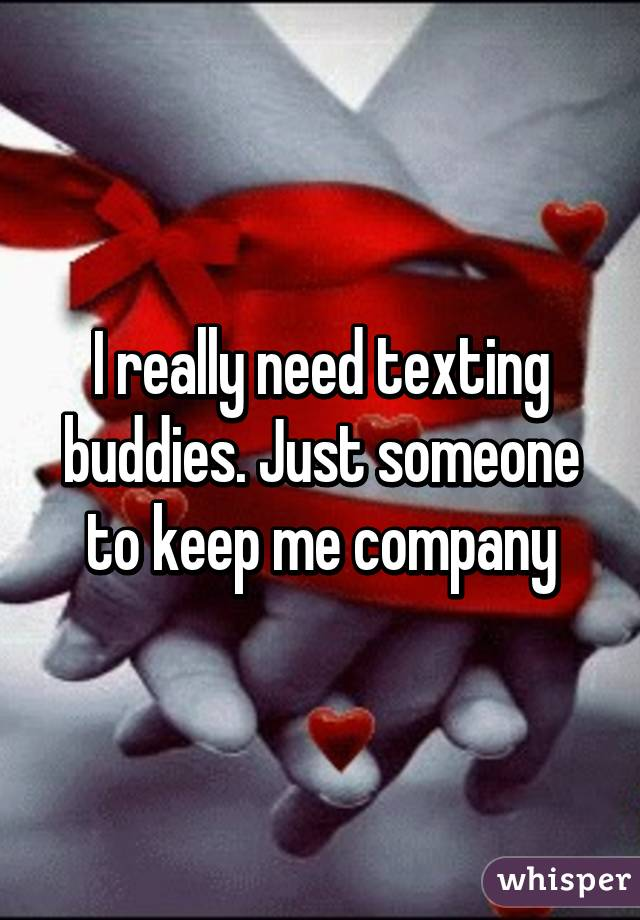 I really need texting buddies. Just someone to keep me company