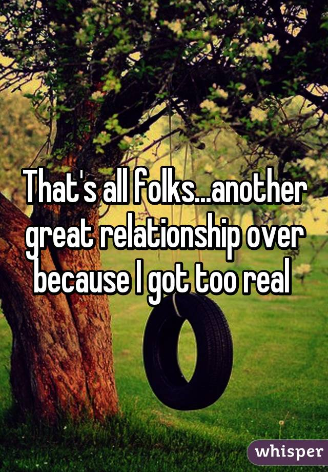 That's all folks...another great relationship over because I got too real
