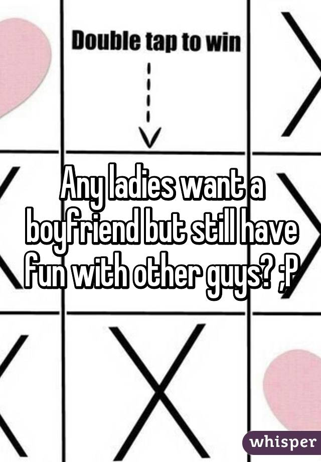 Any ladies want a boyfriend but still have fun with other guys? ;P