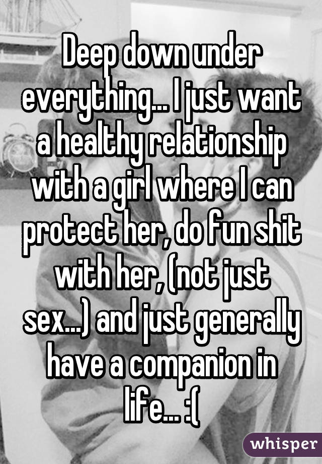 Deep down under everything... I just want a healthy relationship with a girl where I can protect her, do fun shit with her, (not just sex...) and just generally have a companion in life... :(
