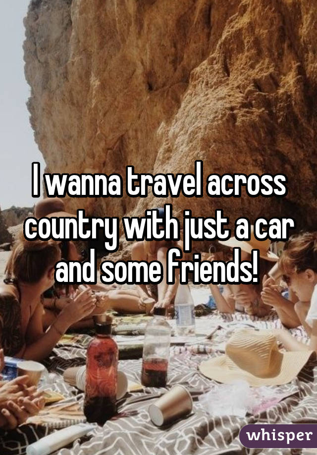 I wanna travel across country with just a car and some friends!