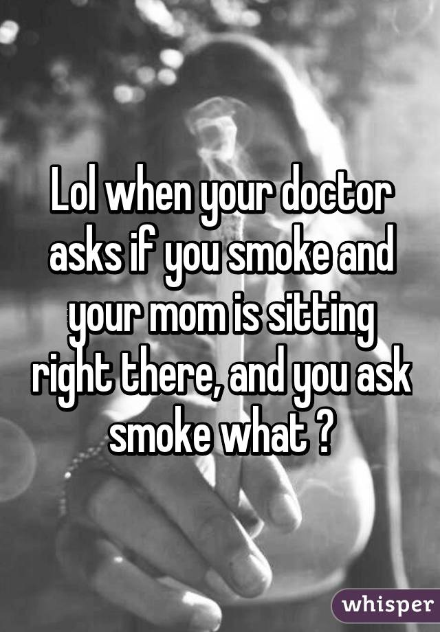 Lol when your doctor asks if you smoke and your mom is sitting right there, and you ask smoke what ?