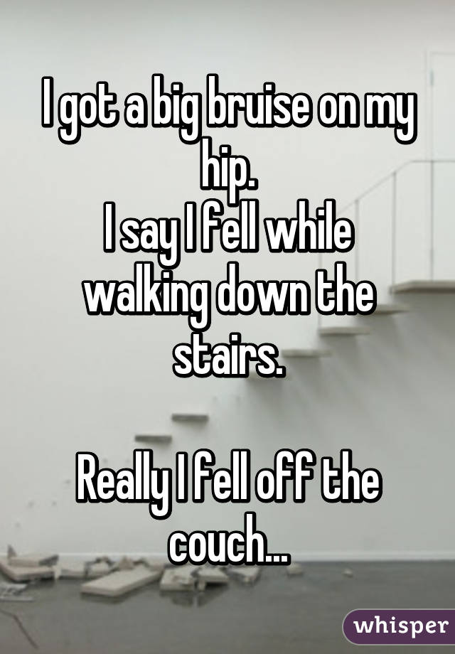 I got a big bruise on my hip. I say I fell while walking down the stairs.  Really I fell off the couch...