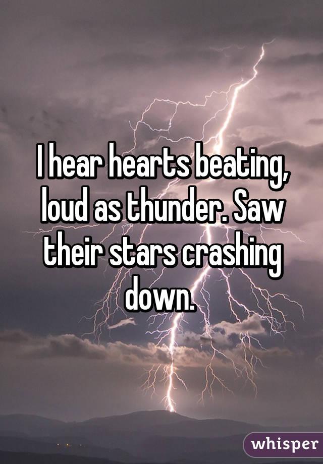 I hear hearts beating, loud as thunder. Saw their stars crashing down.
