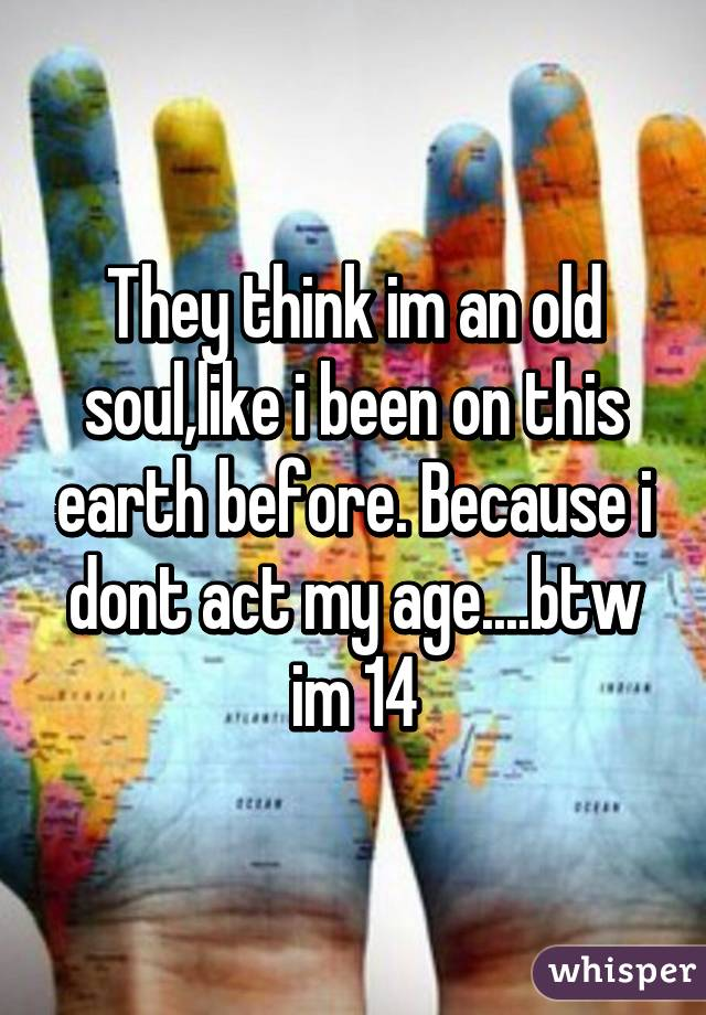 They think im an old soul,like i been on this earth before. Because i dont act my age....btw im 14