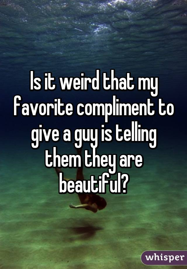 Is it weird that my favorite compliment to give a guy is telling them they are beautiful?