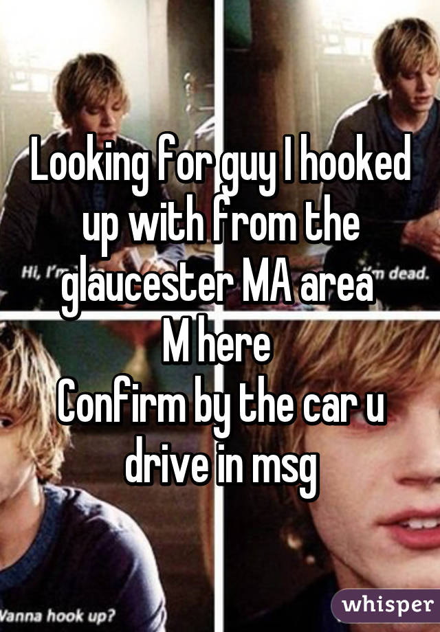 Looking for guy I hooked up with from the glaucester MA area  M here  Confirm by the car u drive in msg